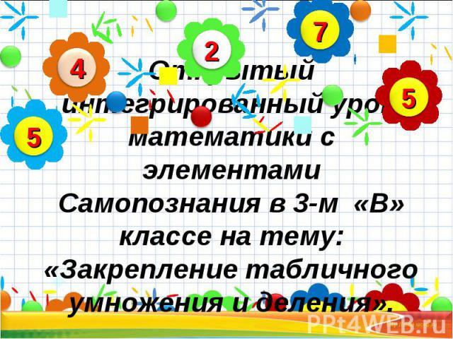 Открытый интегрированный урок математики с элементами Самопознания в 3-м «В» классе на тему: «Закрепление табличного умножения и деления».