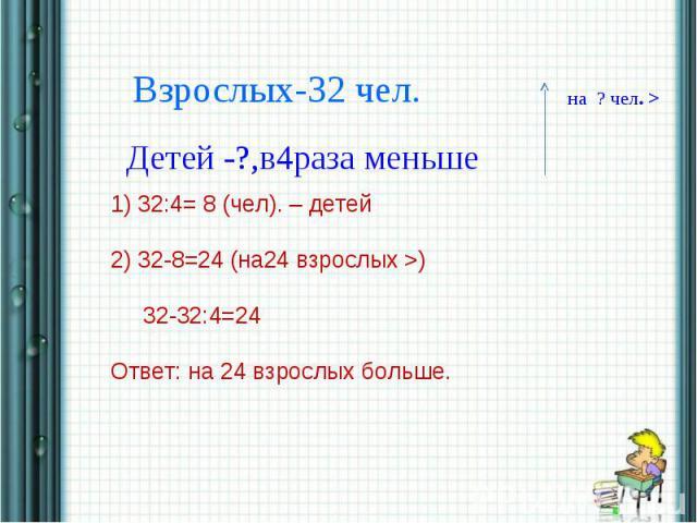 Взрослых-32 чел.Детей -?,в4раза меньше1) 32:4= 8 (чел). – детей2) 32-8=24 (на24 взрослых >) 32-32:4=24Ответ: на 24 взрослых больше.