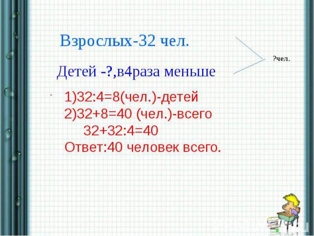 Взрослых-32 чел.Детей -?,в4раза меньше1)32:4=8(чел.)-детей2)32+8=40 (чел.)-всего 32+32:4=40Ответ:40 человек всего.