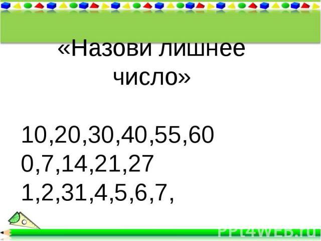 «Назови лишнее число»10,20,30,40,55,600,7,14,21,271,2,31,4,5,6,7,