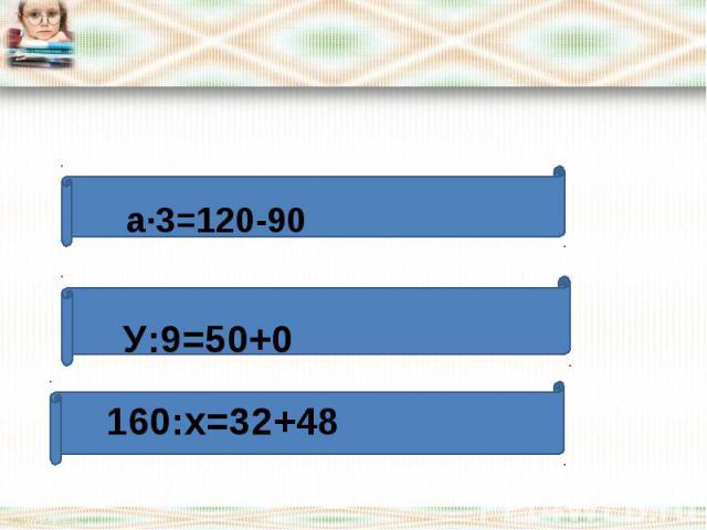 a∙3=120-90У:9=50+0 160:х=32+48