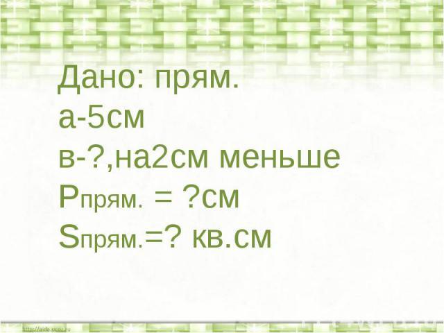 Дано: прям.а-5смв-?,на2см меньшеРпрям. = ?смSпрям.=? кв.см