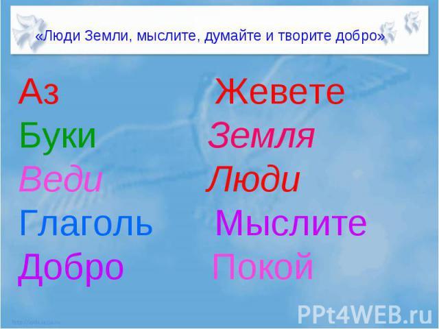«Люди Земли, мыслите, думайте и творите добро»Аз ЖеветеБуки ЗемляВеди ЛюдиГлаголь МыслитеДобро Покой
