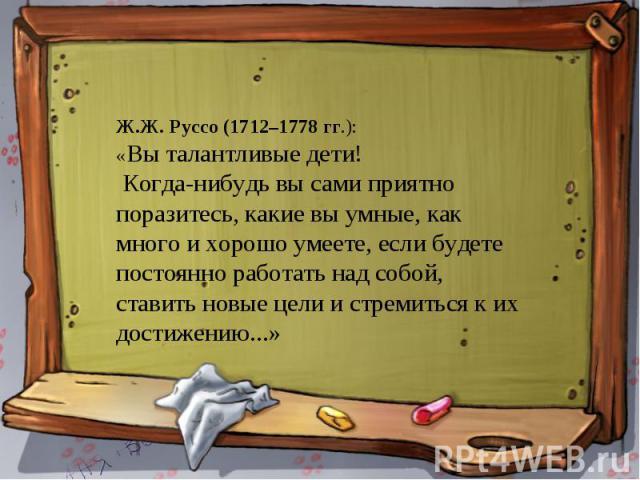 Ж.Ж. Руссо (1712–1778 гг.): «Вы талантливые дети! Когда-нибудь вы сами приятно поразитесь, какие вы умные, как много и хорошо умеете, если будете постоянно работать над собой, ставить новые цели и стремиться к их достижению...»