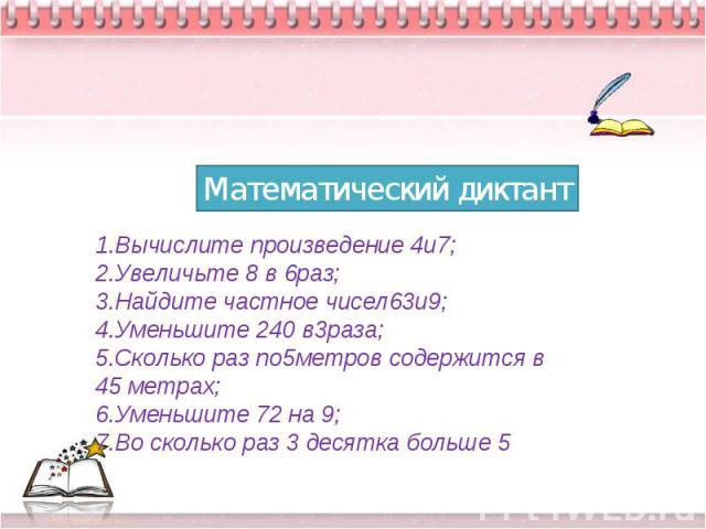 Математический диктант1.Вычислите произведение 4и7; 2.Увеличьте 8 в 6раз; 3.Найдите частное чисел63и9; 4.Уменьшите 240 в3раза; 5.Сколько раз по5метров содержится в 45 метрах; 6.Уменьшите 72 на 9; 7.Во сколько раз 3 десятка больше 5