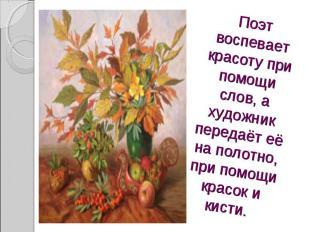Поэт воспевает красоту при помощи слов, а художник передаёт её на полотно, при п