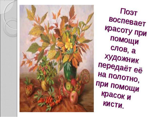 Поэт воспевает красоту при помощи слов, а художник передаёт её на полотно, при помощи красок и кисти.