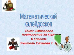 Математический калейдоскоп Тема: «Итоговое повторение за курс 6 класса» Учитель
