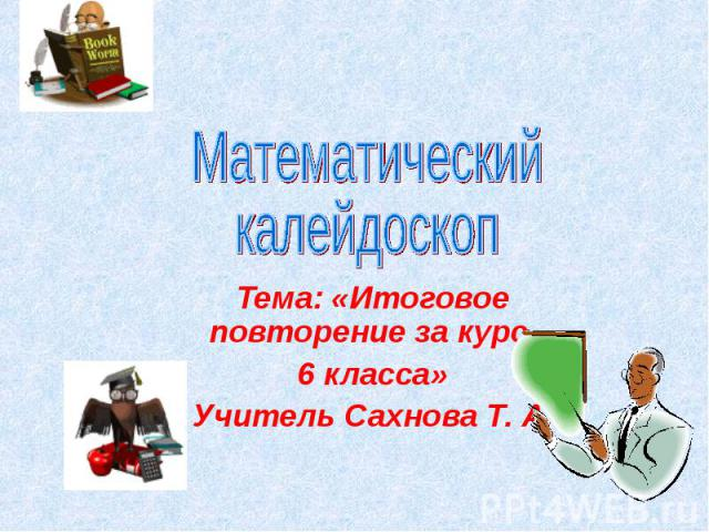 Математический калейдоскоп Тема: «Итоговое повторение за курс 6 класса» Учитель Сахнова Т. А.