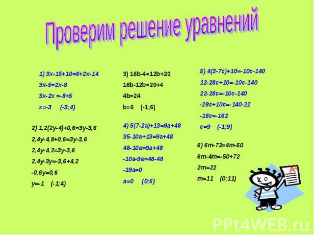 Проверим решение уравнений1) 3x-15+10=6+2x-143x-5=2x-83x-2x =-8+5x=-3 (-3;4)2) 1,2(2y-4)+0,6=3y-3,62,4y-4,8+0,6=3y-3,62,4y-4,2=3y-3,62,4y-3y=-3,6+4,2-0,6y=0,6y=-1 (-1;4)3) 16b-4=12b+2016b-12b=20+44b=24b=6 (-1;6)4) 5(7-2a)+13=9a+4835-10a+13=9a+4848-1…
