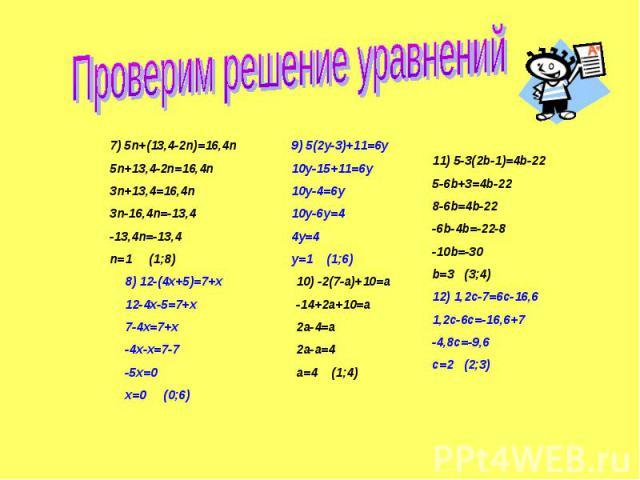 Проверим решение уравнений7) 5n+(13,4-2n)=16,4n5n+13,4-2n=16,4n3n+13,4=16,4n3n-16,4n=-13,4-13,4n=-13,4n=1 (1;8)8) 12-(4x+5)=7+x12-4x-5=7+x7-4x=7+x-4x-x=7-7-5x=0x=0 (0;6)9) 5(2y-3)+11=6y10y-15+11=6y10y-4=6y10y-6y=44y=4y=1 (1;6)10) -2(7-a)+10=a-14+2a+…
