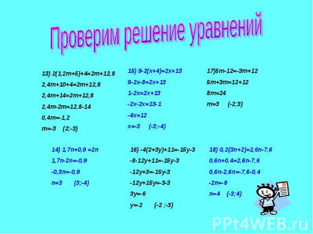 Проверим решение уравнений13) 2(1,2m+5)+4=2m+12,82,4m+10+4=2m+12,82,4m+14=2m+12,82,4m-2m=12,8-140,4m=-1,2m=-3 (2;-3)14) 1,7n+0,9 =2n1,7n-2n=-0,9-0,3n=-0,9n=3 (3;-4)15) 9-2(x+4)=2x+13 9-2x-8=2x+131-2x=2x+13-2x-2x=13-1-4x=12x=-3 (-3;-4)16) -4(2+3y)+11…