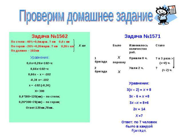 Проверим домашнее заданиеЗадача №1562По степи - 40%=0,4марш. ? км 0,4х кмПо горам - 26%=0,26марш. ? км 0,26х кмПо долине – 102кмУравнение:0,4х+0,26х+102=х0,66х+102=х0,66х – х = -102-0,34 х= -102х = -102:(-0,34)Х= 3000,4*300=120(км) – по степи;0,26*3…