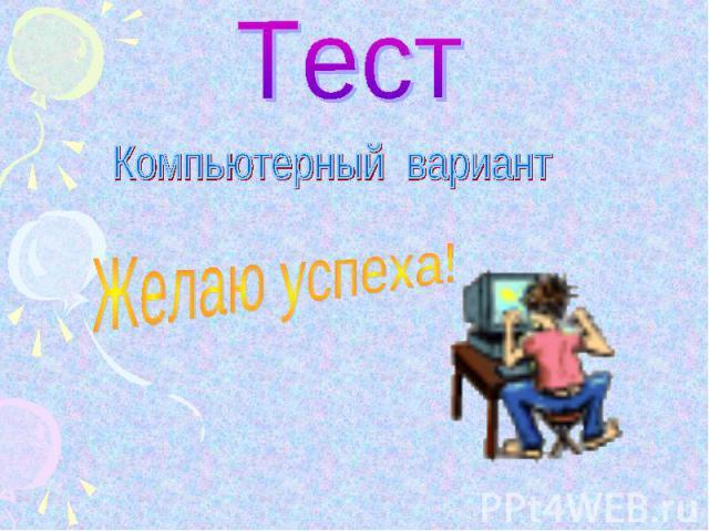 ТестКомпьютерный вариантЖелаю успеха!