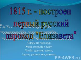 """1815 г. - построен первый русский пароход """"Елизавета""""Сядем на пароход!Море откры"""