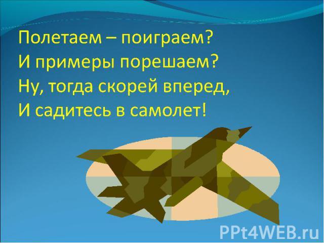 Полетаем – поиграем?И примеры порешаем?Ну, тогда скорей вперед,И садитесь в самолет!