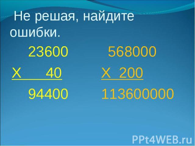 Не решая, найдите ошибки. 23600Х 40 94400 568000Х 200113600000