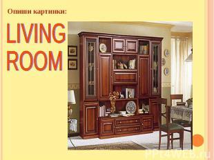 Опиши картинки: LIVING ROOM