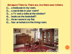 Вставьте There is, There are, Are there или Is there.… a bookcase in my room.… a
