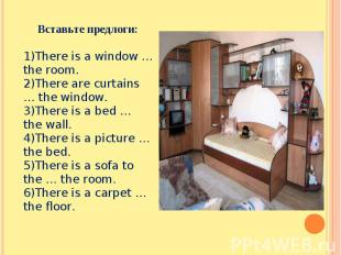 Вставьте предлоги:There is a window … the room.There are curtains … the window.T