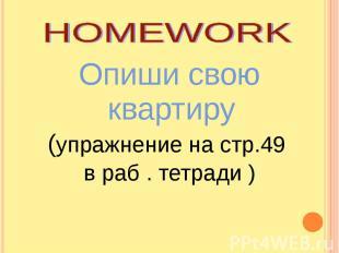 HOMEWORKОпиши свою квартиру (упражнение на стр.49 в раб . тетради )