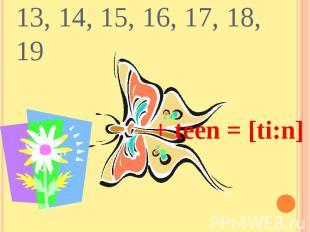 13, 14, 15, 16, 17, 18, 19+ teen = [ti:n]