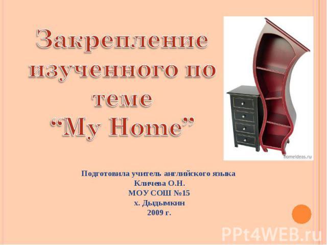 """Закрепление изученного по теме """"My Home"""" Подготовила учитель английского языка Кличева О.Н. МОУ СОШ №15 х. Дыдымкин 2009 г."""