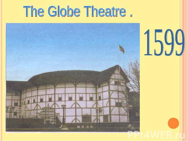 The Globe Theatre . 1599