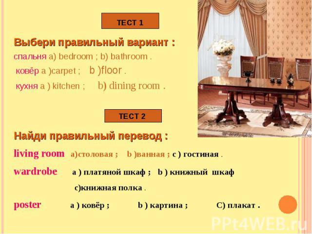 Выбери правильный вариант : спальня a) bedroom ; b) bathroom . ковёр a )carpet ; b )floor . кухня a ) kitchen ; b) dining room . Найди правильный перевод : living room а)столовая ; b )ванная ; с ) гостиная .wardrobe а ) платяной шкаф ; b ) книжный ш…