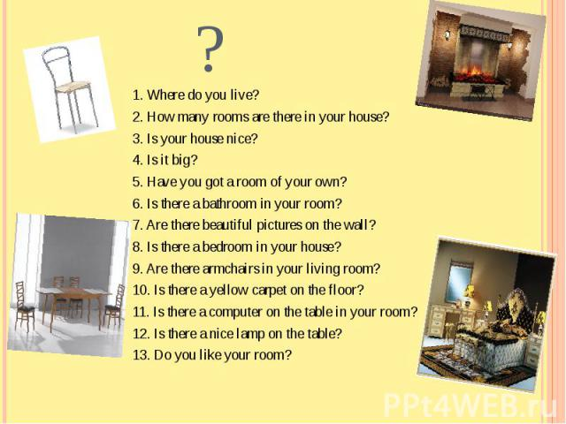1. Where do you live?2. How many rooms are there in your house?3. Is your house nice?4. Is it big?5. Have you got a room of your own?6. Is there a bathroom in your room?7. Are there beautiful pictures on the wall?8. Is there a bedroom in your house?…