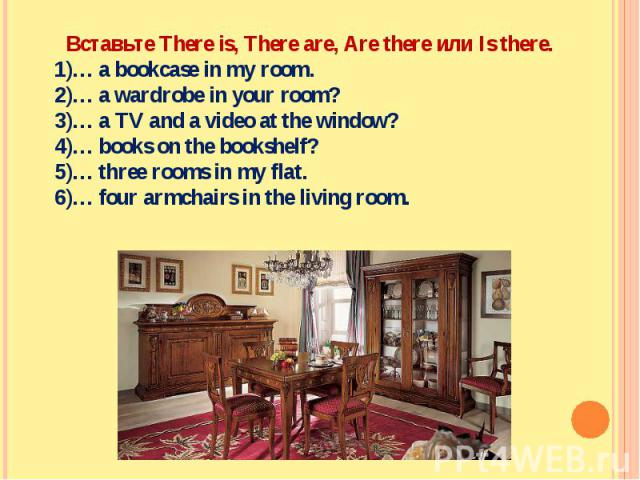 Вставьте There is, There are, Are there или Is there.… a bookcase in my room.… a wardrobe in your room?… a TV and a video at the window?… books on the bookshelf?… three rooms in my flat.… four armchairs in the living room.