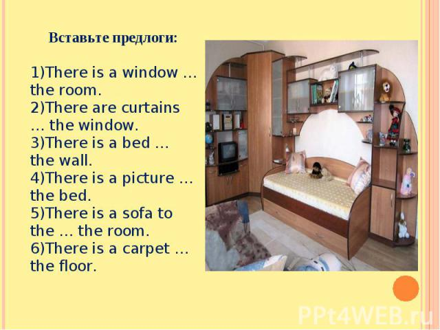 Вставьте предлоги:There is a window … the room.There are curtains … the window.There is a bed … the wall.There is a picture … the bed.There is a sofa to the … the room.There is a carpet … the floor.