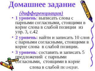 Домашнее задание(дифференциация) 1 уровень: выписать слова с парными согласными,