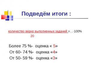 Подведём итоги : количество верно выполненных заданий =…∙100% 20 Более 75 %- оце