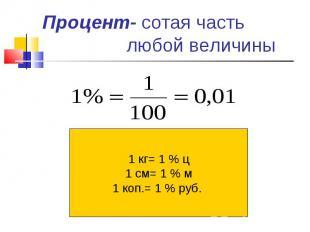 Процент- сотая часть любой величины 1 кг= 1 % ц1 см= 1 % м1 коп.= 1 % руб.