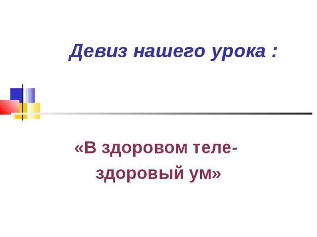 Девиз нашего урока : «В здоровом теле- здоровый ум»