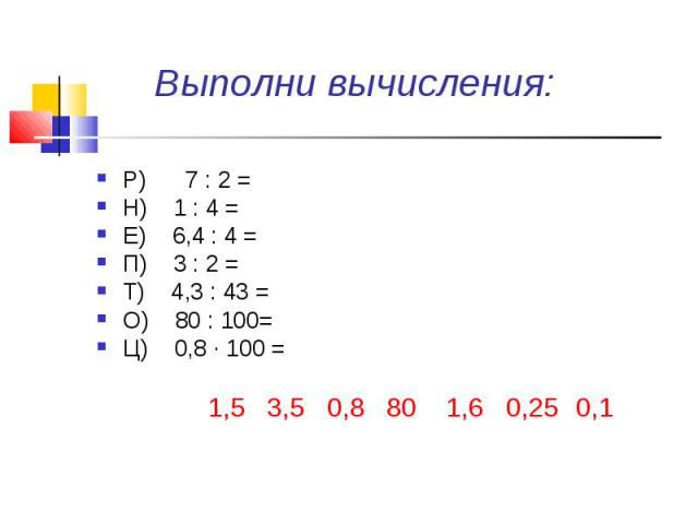 Выполни вычисления: Р) 7 : 2 =Н) 1 : 4 =Е) 6,4 : 4 =П) 3 : 2 =Т) 4,3 : 43 =О) 80 : 100= Ц) 0,8 ∙ 100 =1,53,50,80,361,60,250,11,53,50,80,361,60,250,11,53,50,80,361,60,250,1