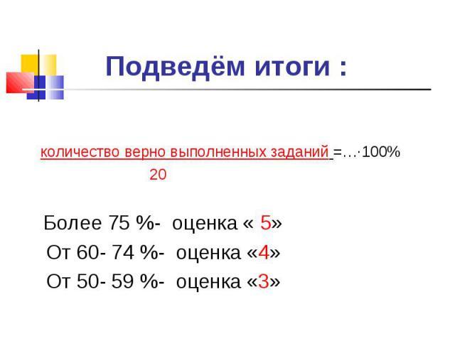 Подведём итоги : количество верно выполненных заданий =…∙100% 20 Более 75 %- оценка « 5» От 60- 74 %- оценка «4» От 50- 59 %- оценка «3»