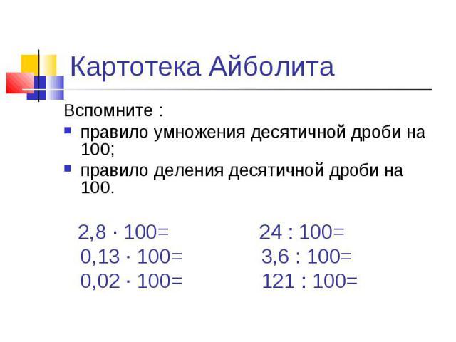 Картотека АйболитаВспомните :правило умножения десятичной дроби на 100;правило деления десятичной дроби на 100. 2,8 ∙ 100= 24 : 100= 0,13 ∙ 100= 3,6 : 100= 0,02 ∙ 100= 121 : 100=