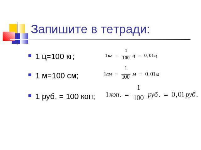 Запишите в тетради:1 ц=100 кг; 1 м=100 см; 1 руб. = 100 коп;