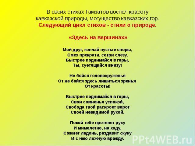 В своих стихах Гамзатов воспел красотукавказской природы, могущество кавказских гор.Следующий цикл стихов - стихи о природе. «Здесь на вершинах»Мой друг, кончай пустые споры,Смех прекрати, сотри слезу,Быстрее поднимайся в горы,Ты, суетящийся внизу!Н…