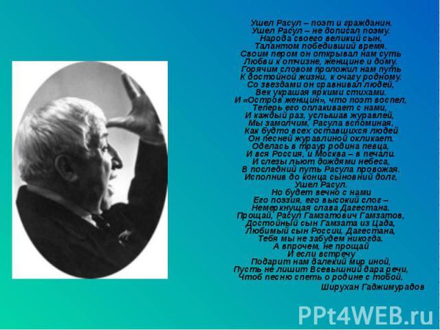 Ушел Расул – поэт и гражданин.Ушел Расул – не дописал поэму.Народа своего великий сын,Талантом победивший время.Своим пером он открывал нам сутьЛюбви к отчизне, женщине и дому.Горячим словом проложил нам путьК достойной жизни, к очагу родному.Со зве…