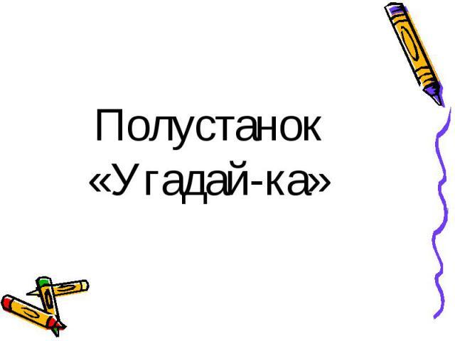 Полустанок«Угадай-ка»