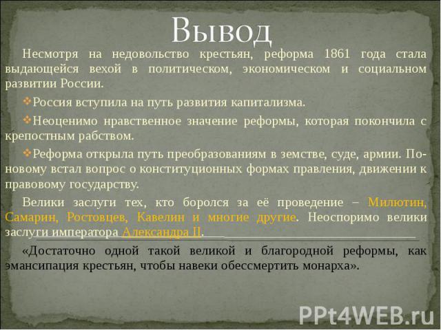 ВыводНесмотря на недовольство крестьян, реформа 1861 года стала выдающейся вехой в политическом, экономическом и социальном развитии России.Россия вступила на путь развития капитализма.Неоценимо нравственное значение реформы, которая покончила с кре…