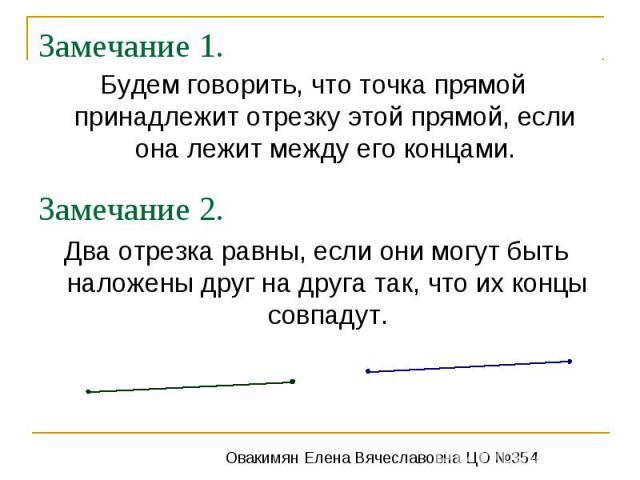 Замечание 1.Будем говорить, что точка прямой принадлежит отрезку этой прямой, если она лежит между его концами.Замечание 2.Два отрезка равны, если они могут быть наложены друг на друга так, что их концы совпадут.
