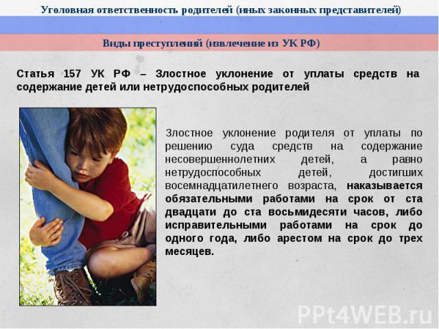 Статья 157 УК РФ – Злостное уклонение от уплаты средств на содержание детей или нетрудоспособных родителейЗлостное уклонение родителя от уплаты по решению суда средств на содержание несовершеннолетних детей, а равно нетрудоспособных детей, достигших…