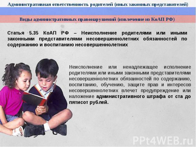 Административная ответственность родителей (иных законных представителей)Виды административных правонарушений (извлечение из КоАП РФ)Статья 5.35 КоАП РФ – Неисполнение родителями или иными законными представителями несовершеннолетних обязанностей по…