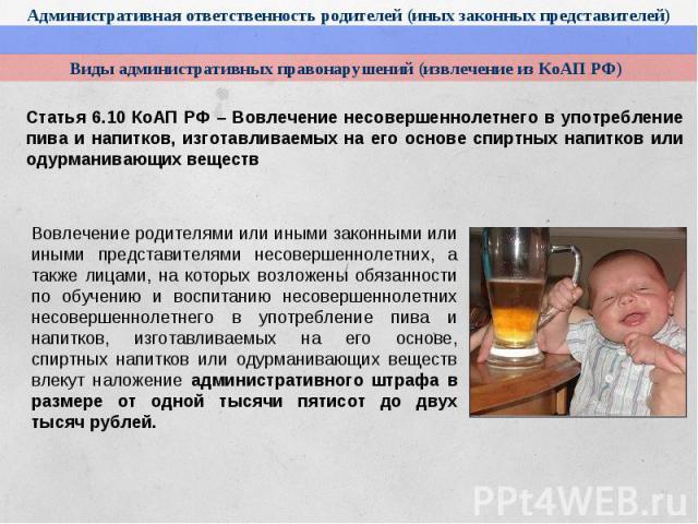Виды административных правонарушений (извлечение из КоАП РФ)Статья 6.10 КоАП РФ – Вовлечение несовершеннолетнего в употребление пива и напитков, изготавливаемых на его основе спиртных напитков или одурманивающих веществВовлечение родителями или иным…