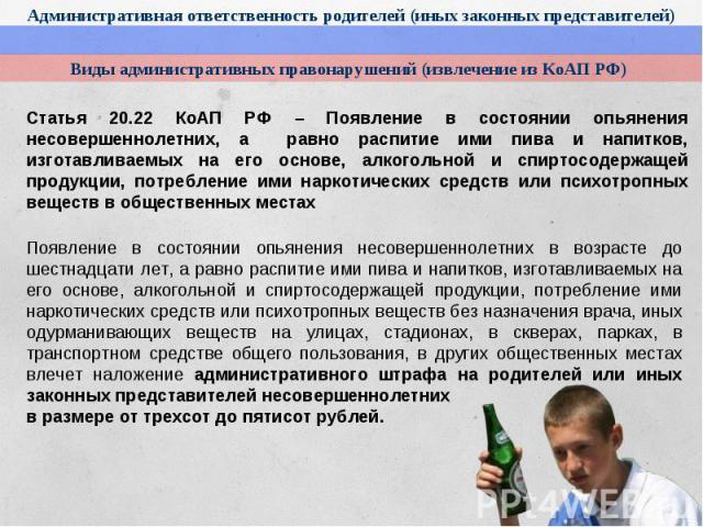 Виды административных правонарушений (извлечение из КоАП РФ)Статья 20.22 КоАП РФ – Появление в состоянии опьянения несовершеннолетних, а равно распитие ими пива и напитков, изготавливаемых на его основе, алкогольной и спиртосодержащей продукции, пот…