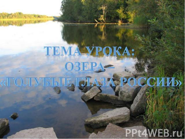 Тема урока: Озера – «Голубые глаза России»
